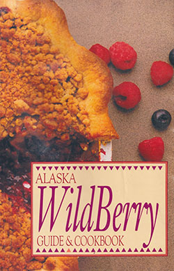 Alaska Wild Berry Guide and Cookbook by Alaska Geographic Editors