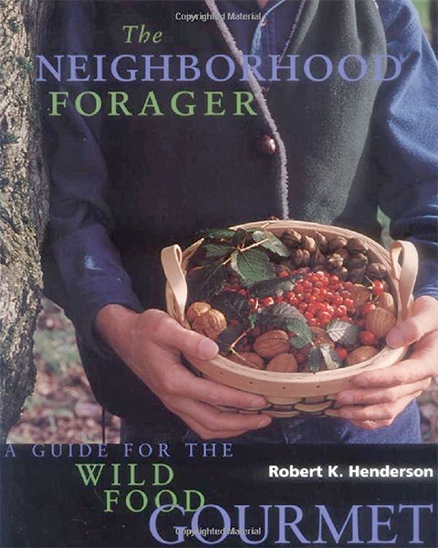 The Neighborhood Forager - Finding and Preparing Delicious Wild Foods Anywhere by Robert K. Henderson