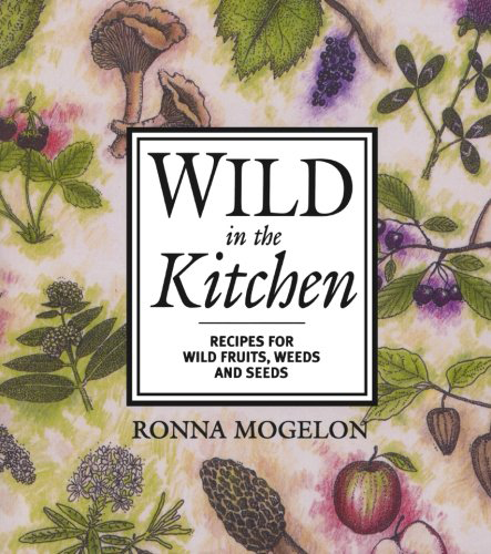 Wild in the Kitchen - Recipes for Wild Fruits, Weeds and Seeds by Ronna Mogelon