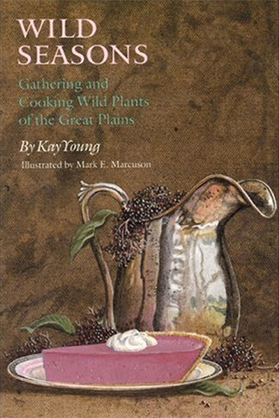 Wild Seasons - Gathering and Cooking Wild Plants of the Great Plains by Kay Young